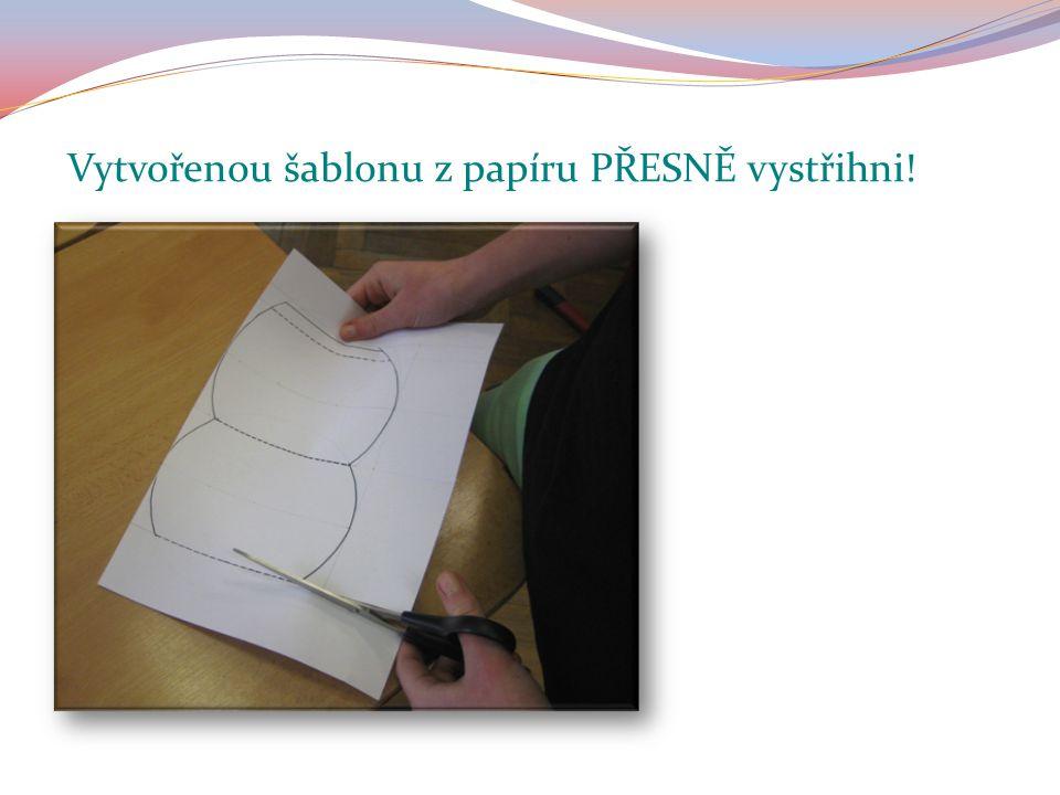 Vytvořenou šablonu z papíru PŘESNĚ vystřihni!