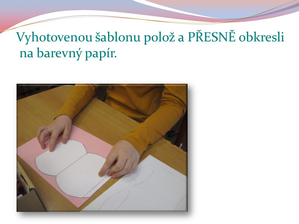 Vyhotovenou šablonu polož a obkresli PŘESNĚ na barevný papír.