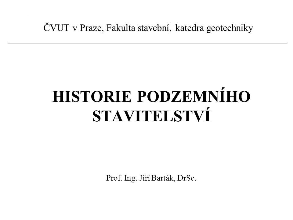 HISTORIE PODZEMNÍHO STAVITELSTVÍ Prof. Ing. Jiří Barták, DrSc. ČVUT v Praze, Fakulta stavební, katedra geotechniky