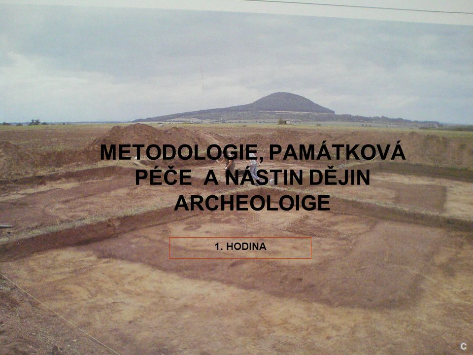METODOLOGIE, PAMÁTKOVÁ PÉČE A NÁSTIN DĚJIN ARCHEOLOIGE 1. HODINA