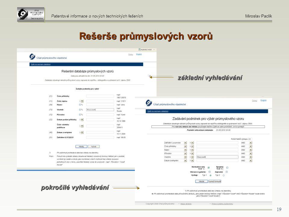 19 ÚŘAD PRŮMYSLOVÉHO VLASTNICTVÍ Česká republika ÚŘAD PRŮMYSLOVÉHO VLASTNICTVÍ Česká republika Patentové informace o nových technických řešeníchMiroslav Paclík Rešerše průmyslových vzorů pokročilé vyhledávání základní vyhledávání