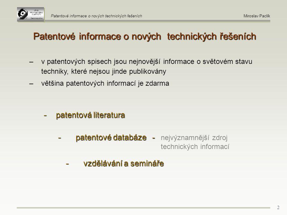 2 Patentové informace o nových technických řešeních - patentová literatura - patentové databáze - - patentové databáze - nejvýznamnější zdroj technických informací - vzdělávání a semináře - vzdělávání a semináře – v patentových spisech jsou nejnovější informace o světovém stavu techniky, které nejsou jinde publikovány – většina patentových informací je zdarma ÚŘAD PRŮMYSLOVÉHO VLASTNICTVÍ Česká republika ÚŘAD PRŮMYSLOVÉHO VLASTNICTVÍ Česká republika Patentové informace o nových technických řešeníchMiroslav Paclík