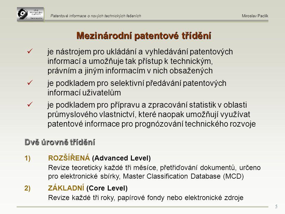 5 Mezinárodní patentové třídění ÚŘAD PRŮMYSLOVÉHO VLASTNICTVÍ Česká republika ÚŘAD PRŮMYSLOVÉHO VLASTNICTVÍ Česká republika Patentové informace o nových technických řešeníchMiroslav Paclík je nástrojem pro ukládání a vyhledávání patentových informací a umožňuje tak přístup k technickým, právním a jiným informacím v nich obsažených je podkladem pro selektivní předávání patentových informací uživatelům je podkladem pro přípravu a zpracování statistik v oblasti průmyslového vlastnictví, které naopak umožňují využívat patentové informace pro prognózování technického rozvoje Dvě úrovně třídění 1)ROZŠÍŘENÁ (Advanced Level) Revize teoreticky každé tři měsíce, přetřiďování dokumentů, určeno pro elektronické sbírky, Master Classification Database (MCD) 2) ZÁKLADNÍ (Core Level) Revize každé tři roky, papírové fondy nebo elektronické zdroje