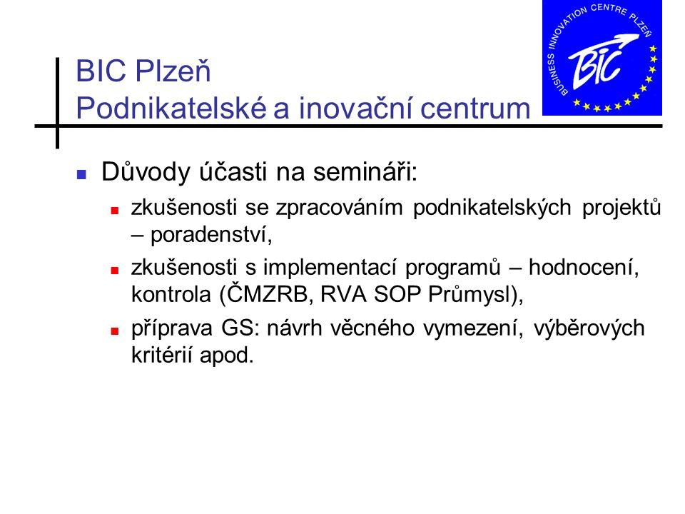BIC Plzeň Podnikatelské a inovační centrum Důvody účasti na semináři: zkušenosti se zpracováním podnikatelských projektů – poradenství, zkušenosti s implementací programů – hodnocení, kontrola (ČMZRB, RVA SOP Průmysl), příprava GS: návrh věcného vymezení, výběrových kritérií apod.