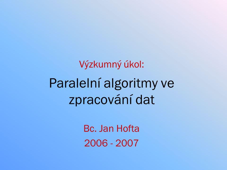 Paralelní algoritmy ve zpracování dat Bc. Jan Hofta 2006 - 2007 Výzkumný úkol: