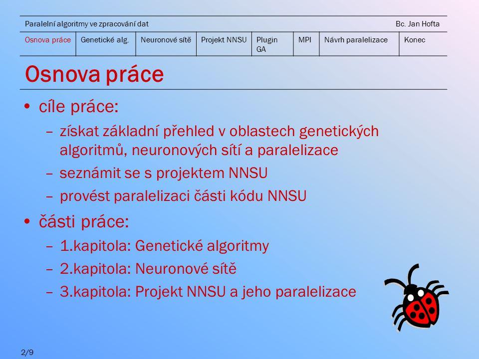cíle práce: –získat základní přehled v oblastech genetických algoritmů, neuronových sítí a paralelizace –seznámit se s projektem NNSU –provést paralelizaci části kódu NNSU části práce: –1.kapitola: Genetické algoritmy –2.kapitola: Neuronové sítě –3.kapitola: Projekt NNSU a jeho paralelizace 2/9 Paralelní algoritmy ve zpracování dat Bc.