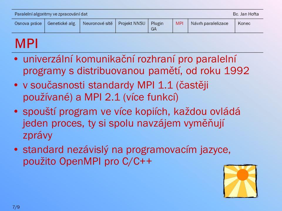 univerzální komunikační rozhraní pro paralelní programy s distribuovanou pamětí, od roku 1992 v současnosti standardy MPI 1.1 (častěji používané) a MPI 2.1 (více funkcí) spouští program ve více kopiích, každou ovládá jeden proces, ty si spolu navzájem vyměňují zprávy standard nezávislý na programovacím jazyce, použito OpenMPI pro C/C++ Paralelní algoritmy ve zpracování dat Bc.