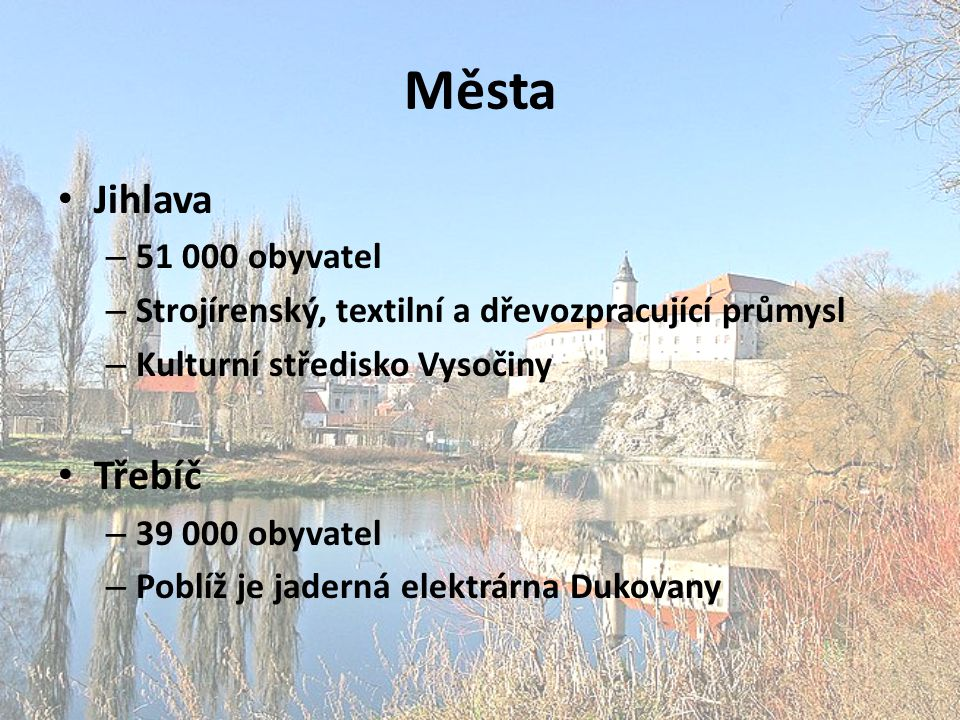 Města Jihlava – 51 000 obyvatel – Strojírenský, textilní a dřevozpracující průmysl – Kulturní středisko Vysočiny Třebíč – 39 000 obyvatel – Poblíž je jaderná elektrárna Dukovany