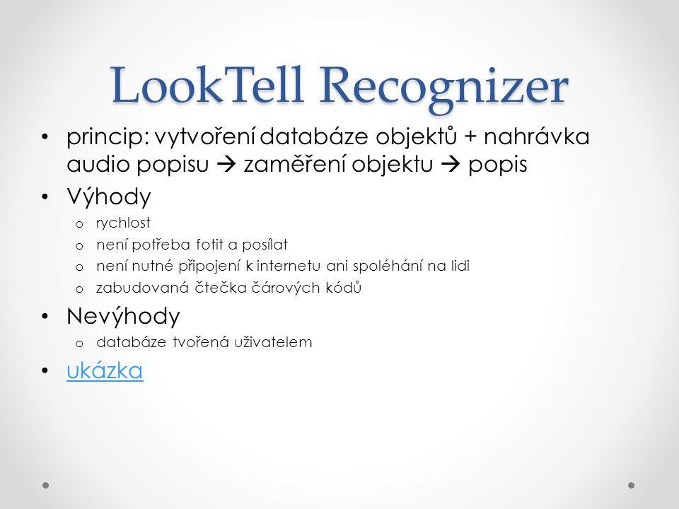 LookTell Recognizer princip: vytvoření databáze objektů + nahrávka audio popisu  zaměření objektu  popis Výhody o rychlost o není potřeba fotit a posílat o není nutné připojení k internetu ani spoléhání na lidi o zabudovaná čtečka čárových kódů Nevýhody o databáze tvořená uživatelem ukázka