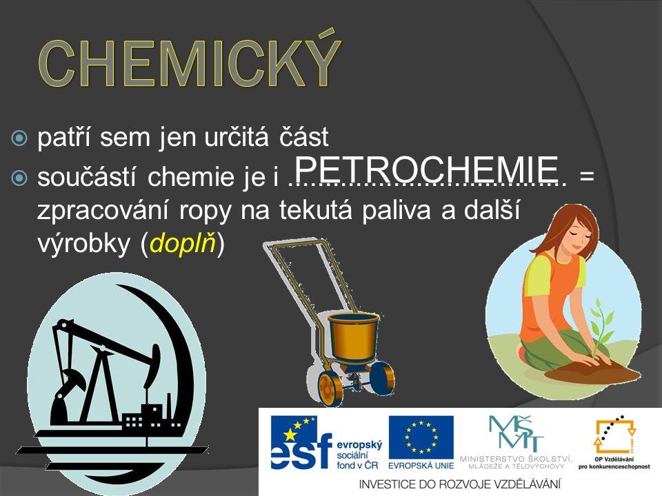  patří sem jen určitá část  součástí chemie je i..................................... = zpracování ropy na tekutá paliva a další výrobky (doplň) PET