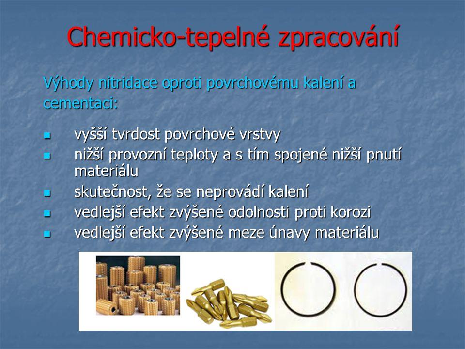Chemicko-tepelné zpracování Výhody nitridace oproti povrchovému kalení a cementaci: vyšší tvrdost povrchové vrstvy vyšší tvrdost povrchové vrstvy nižš