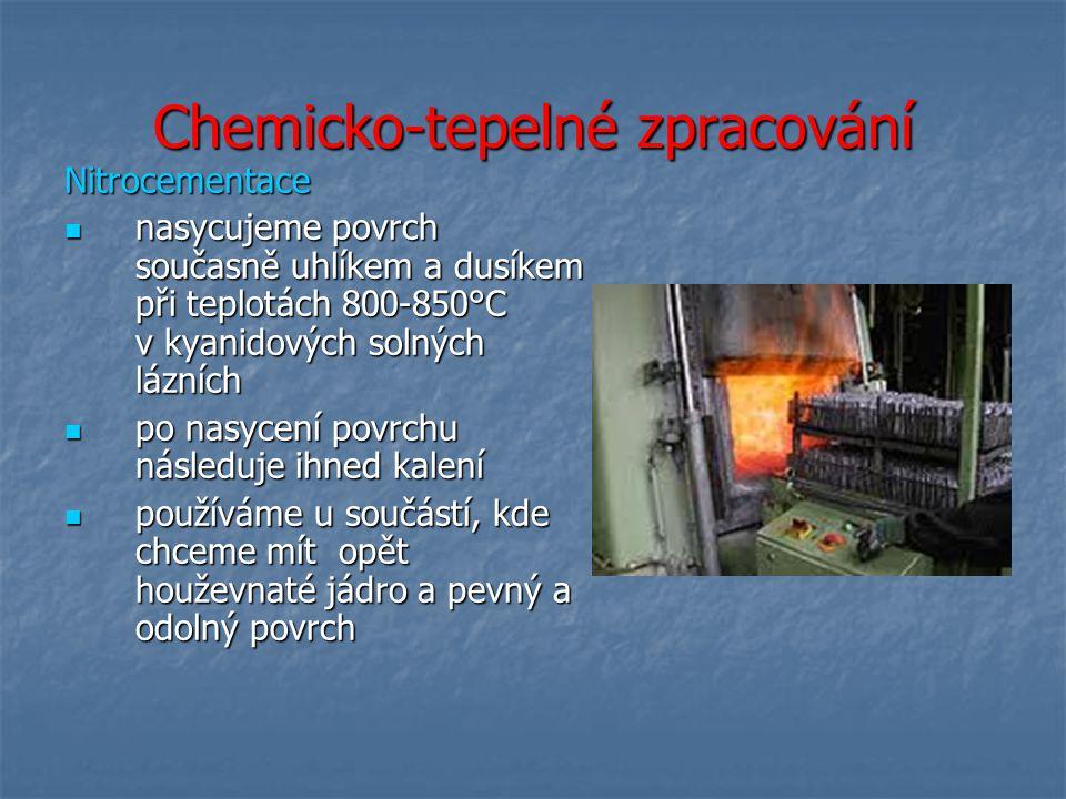 Chemicko-tepelné zpracování Nitrocementace nasycujeme povrch současně uhlíkem a dusíkem při teplotách 800-850°C v kyanidových solných lázních nasycujeme povrch současně uhlíkem a dusíkem při teplotách 800-850°C v kyanidových solných lázních po nasycení povrchu následuje ihned kalení po nasycení povrchu následuje ihned kalení používáme u součástí, kde chceme mít opět houževnaté jádro a pevný a odolný povrch používáme u součástí, kde chceme mít opět houževnaté jádro a pevný a odolný povrch