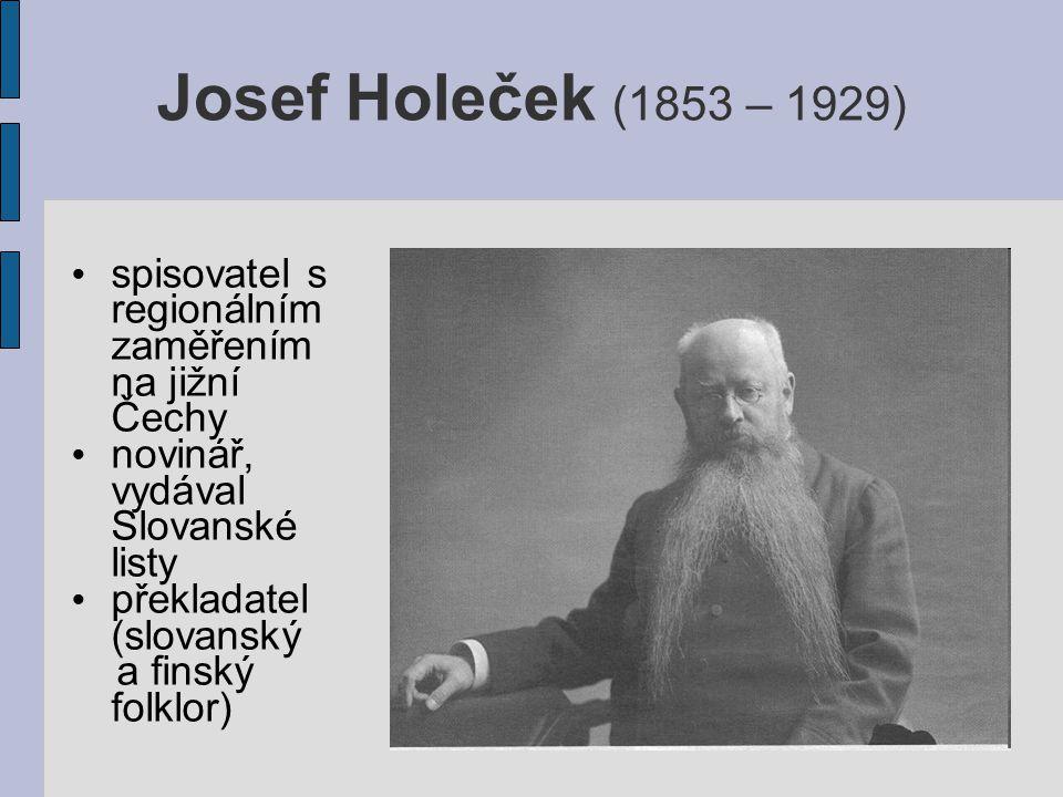 Josef Holeček (1853 – 1929) spisovatel s regionálním zaměřením na jižní Čechy novinář, vydával Slovanské listy překladatel (slovanský a finský folklor)