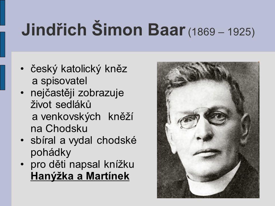 Jindřich Šimon Baar (1869 – 1925) český katolický kněz a spisovatel nejčastěji zobrazuje život sedláků a venkovských kněží na Chodsku sbíral a vydal chodské pohádky pro děti napsal knížku Hanýžka a Martínek