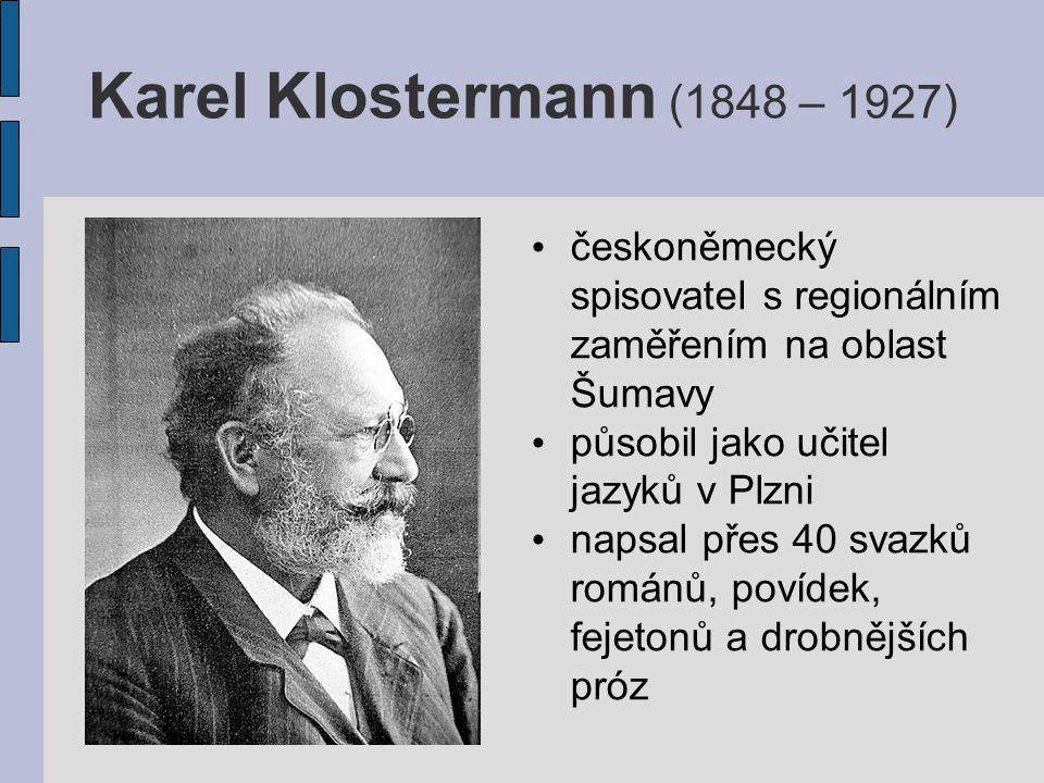 Karel Klostermann (1848 – 1927) českoněmecký spisovatel s regionálním zaměřením na oblast Šumavy působil jako učitel jazyků v Plzni napsal přes 40 svazků románů, povídek, fejetonů a drobnějších próz