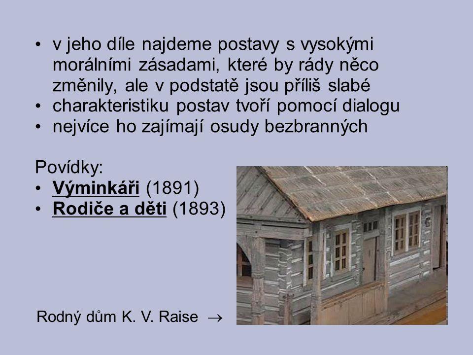 v jeho díle najdeme postavy s vysokými morálními zásadami, které by rády něco změnily, ale v podstatě jsou příliš slabé charakteristiku postav tvoří pomocí dialogu nejvíce ho zajímají osudy bezbranných Povídky: Výminkáři (1891) Rodiče a děti (1893) Rodný dům K.