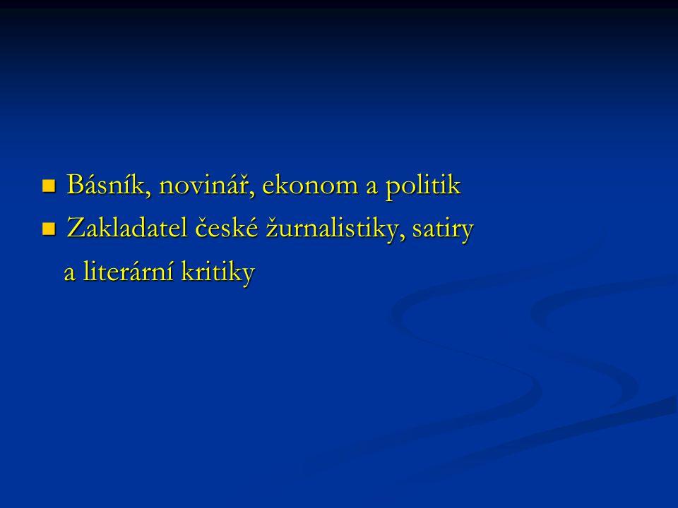 Básník, novinář, ekonom a politik Básník, novinář, ekonom a politik Zakladatel české žurnalistiky, satiry Zakladatel české žurnalistiky, satiry a lite