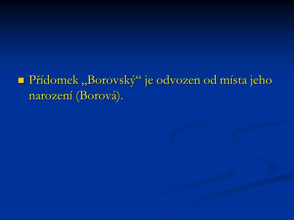"""Přídomek """"Borovský"""" je odvozen od místa jeho narození (Borová). Přídomek """"Borovský"""" je odvozen od místa jeho narození (Borová)."""