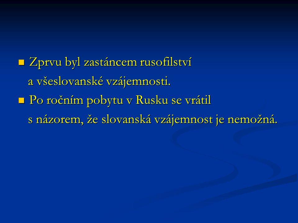 Zprvu byl zastáncem rusofilství Zprvu byl zastáncem rusofilství a všeslovanské vzájemnosti. a všeslovanské vzájemnosti. Po ročním pobytu v Rusku se vr