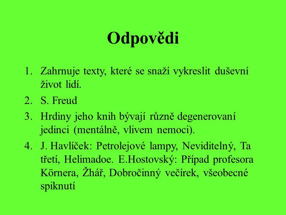 Odpovědi 1.Zahrnuje texty, které se snaží vykreslit duševní život lidí. 2.S. Freud 3.Hrdiny jeho knih bývají různě degenerovaní jedinci (mentálně, vli