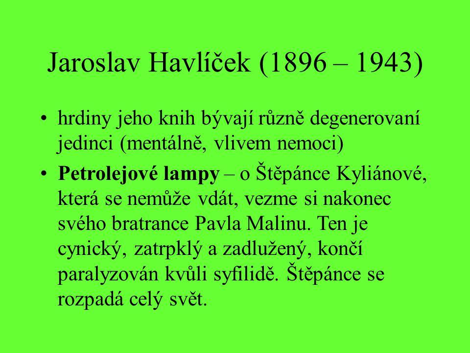 Jaroslav Havlíček (1896 – 1943) hrdiny jeho knih bývají různě degenerovaní jedinci (mentálně, vlivem nemoci) Petrolejové lampy – o Štěpánce Kyliánové, která se nemůže vdát, vezme si nakonec svého bratrance Pavla Malinu.