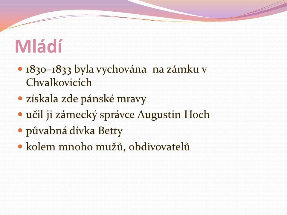 Mládí 1830–1833 byla vychována na zámku v Chvalkovicích získala zde pánské mravy učil ji zámecký správce Augustin Hoch půvabná dívka Betty kolem mnoho mužů, obdivovatelů