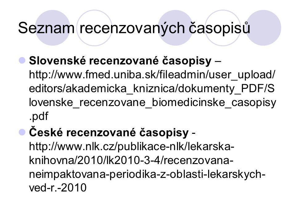 Seznam recenzovaných časopisů Slovenské recenzované časopisy – http://www.fmed.uniba.sk/fileadmin/user_upload/ editors/akademicka_kniznica/dokumenty_PDF/S lovenske_recenzovane_biomedicinske_casopisy.pdf České recenzované časopisy - http://www.nlk.cz/publikace-nlk/lekarska- knihovna/2010/lk2010-3-4/recenzovana- neimpaktovana-periodika-z-oblasti-lekarskych- ved-r.-2010