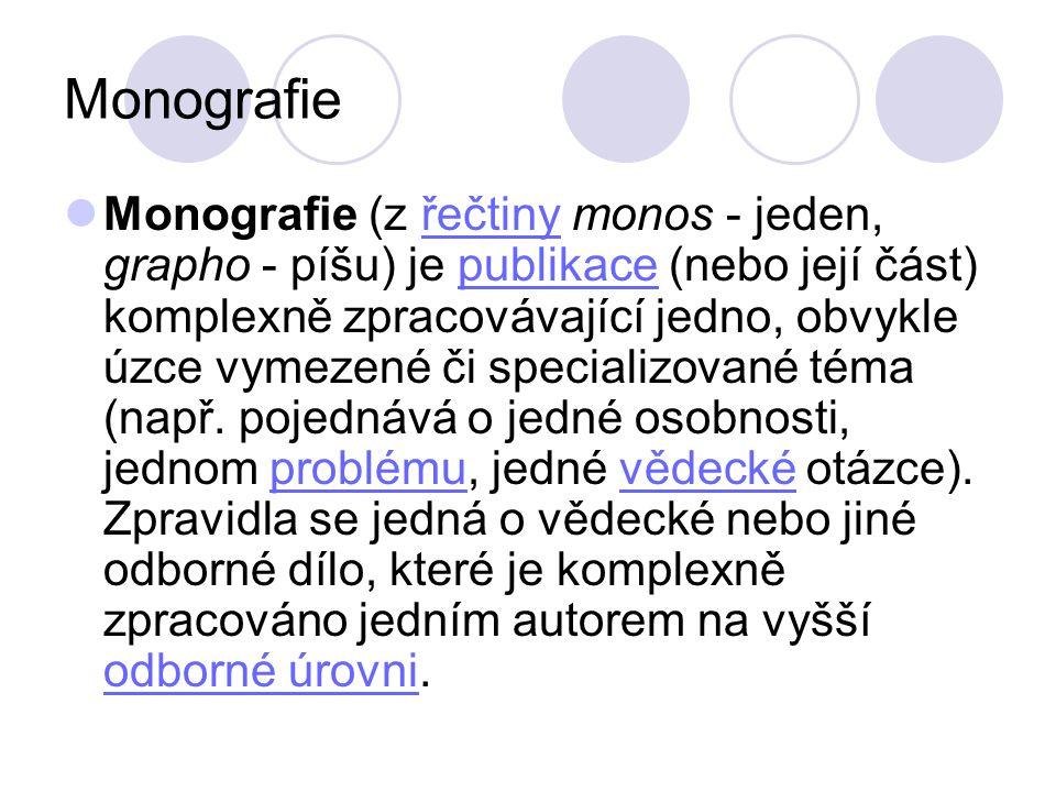 Monografie Monografie (z řečtiny monos - jeden, grapho - píšu) je publikace (nebo její část) komplexně zpracovávající jedno, obvykle úzce vymezené či specializované téma (např.