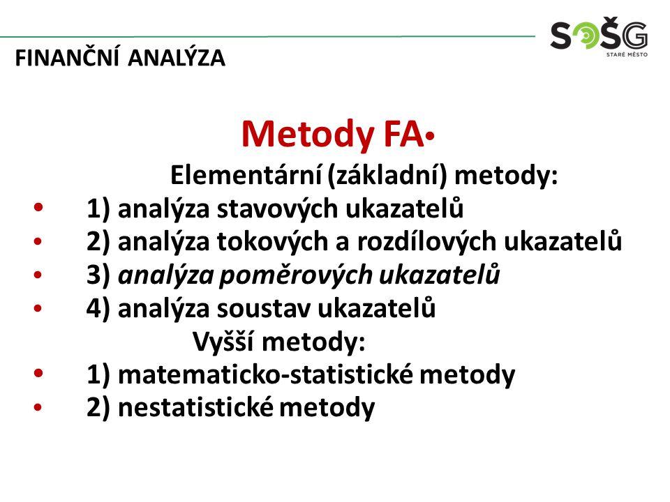 FINANČNÍ ANALÝZA Metody FA Elementární (základní) metody: 1) analýza stavových ukazatelů 2) analýza tokových a rozdílových ukazatelů 3) analýza poměrových ukazatelů 4) analýza soustav ukazatelů Vyšší metody: 1) matematicko-statistické metody 2) nestatistické metody