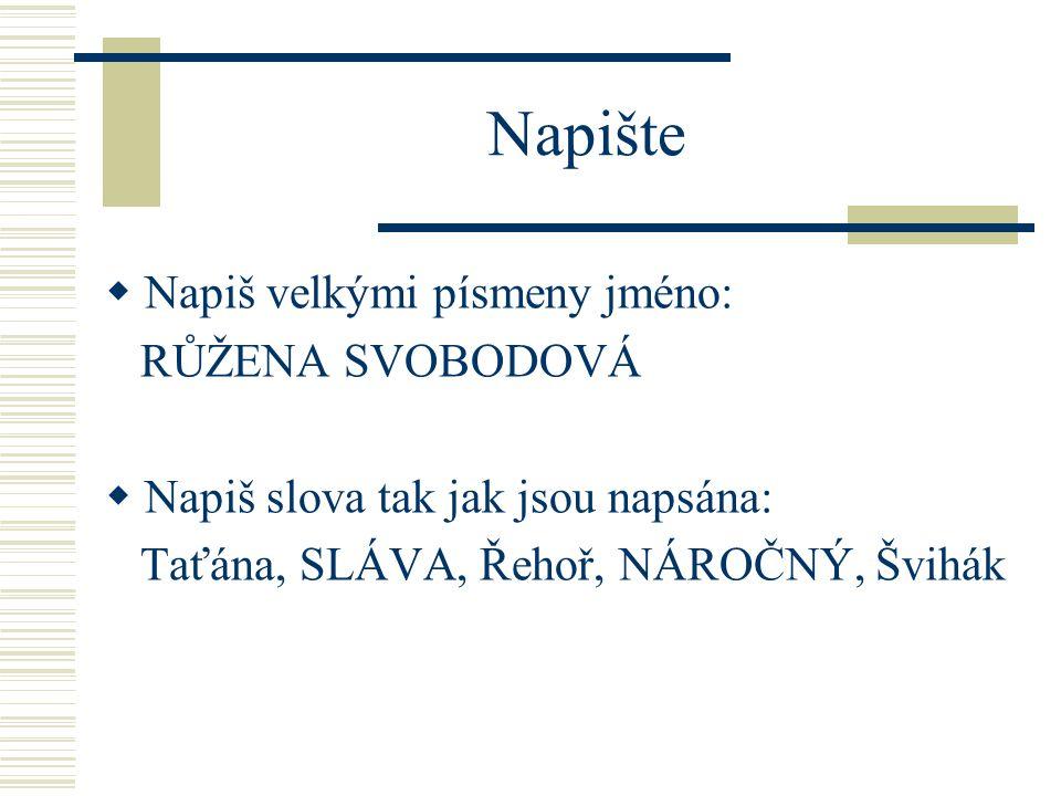 Napište  Napiš velkými písmeny jméno: RŮŽENA SVOBODOVÁ  Napiš slova tak jak jsou napsána: Taťána, SLÁVA, Řehoř, NÁROČNÝ, Švihák
