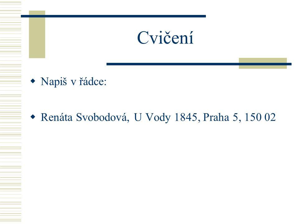Cvičení  Napiš v řádce:  Renáta Svobodová, U Vody 1845, Praha 5, 150 02