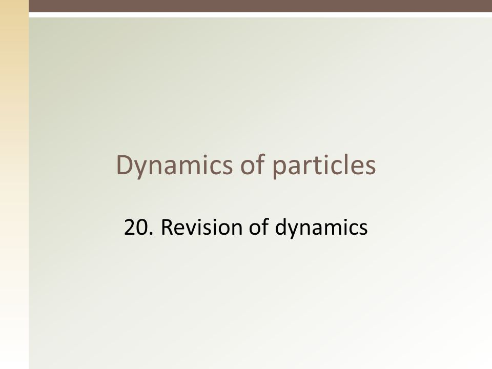 Dynamics of particles 20. Revision of dynamics