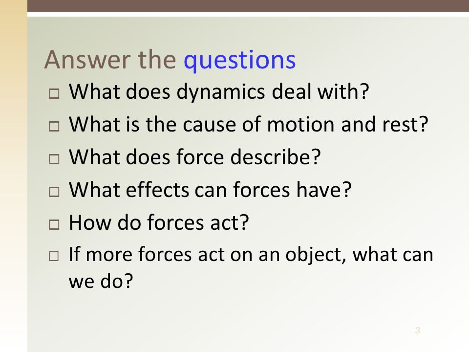 4 Answer the questions – answers  With causes of motion  Presence or absence of forces  Interaction between bodies  Kinetic and deformation effect  At a point of contact, or at a distance through fields  We can replace them with a resultant (net force)