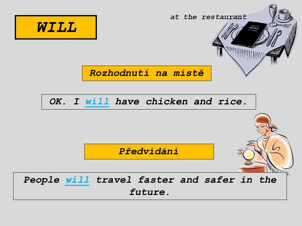 WILL Rozhodnutí na místě OK. I will have chicken and rice. Předvídání People will travel faster and safer in the future. at the restaurant
