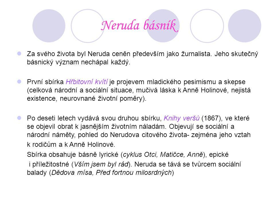 Neruda básník Za svého života byl Neruda ceněn především jako žurnalista. Jeho skutečný básnický význam nechápal každý. První sbírka Hřbitovní kvítí j