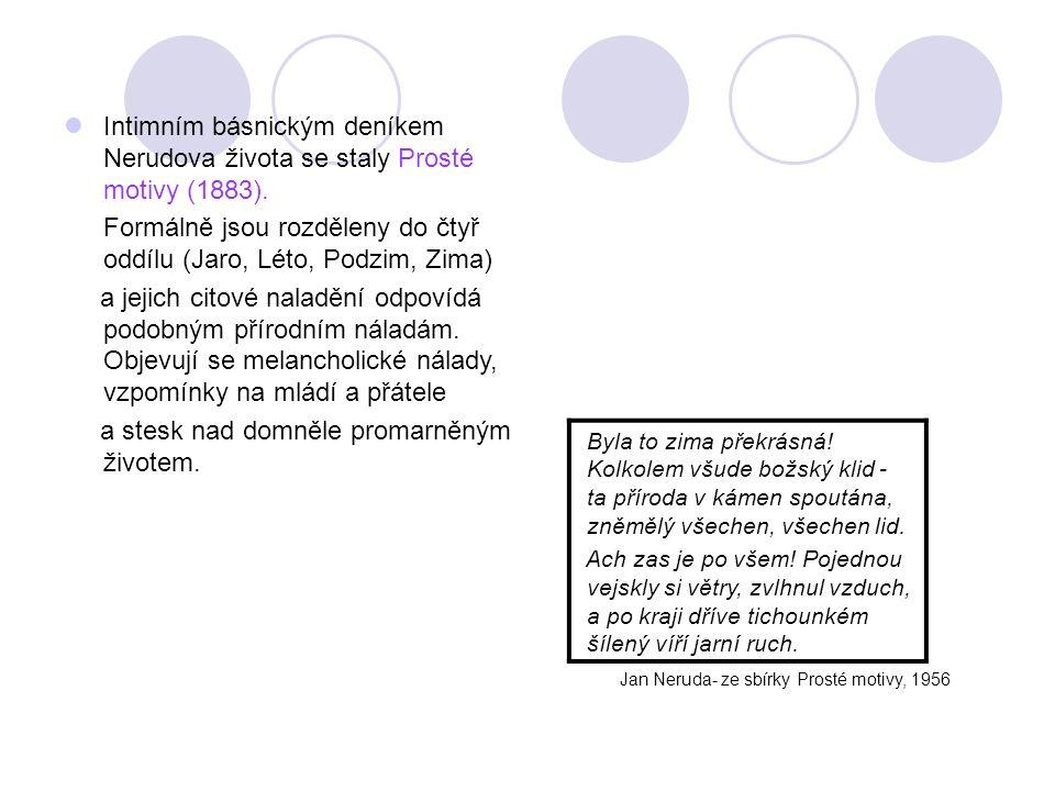 Intimním básnickým deníkem Nerudova života se staly Prosté motivy (1883). Formálně jsou rozděleny do čtyř oddílu (Jaro, Léto, Podzim, Zima) a jejich c