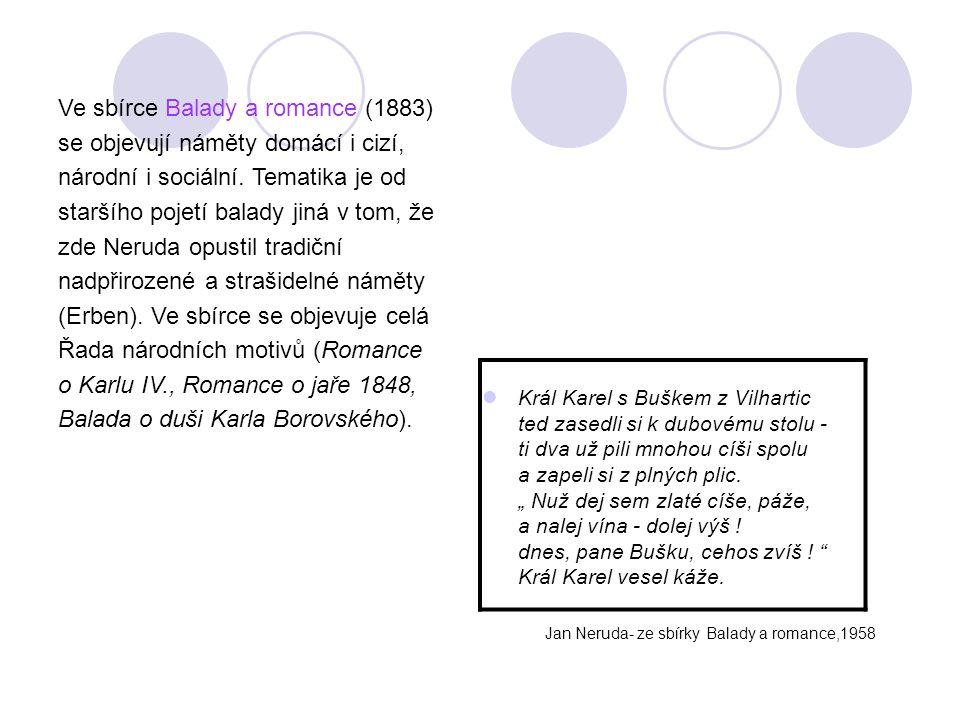 Ve sbírce Balady a romance (1883) se objevují náměty domácí i cizí, národní i sociální. Tematika je od staršího pojetí balady jiná v tom, že zde Nerud