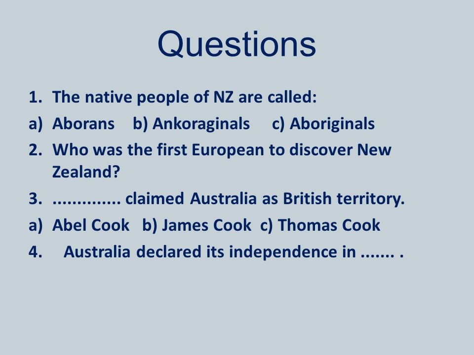 Questions 1.The native people of NZ are called: a)Aborans b) Ankoraginals c) Aboriginals 2.Who was the first European to discover New Zealand? 3......