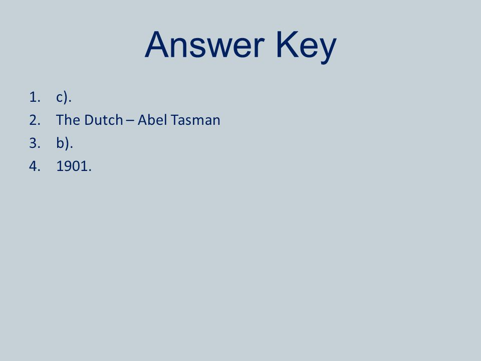 Answer Key 1.c). 2.The Dutch – Abel Tasman 3.b). 4.1901.