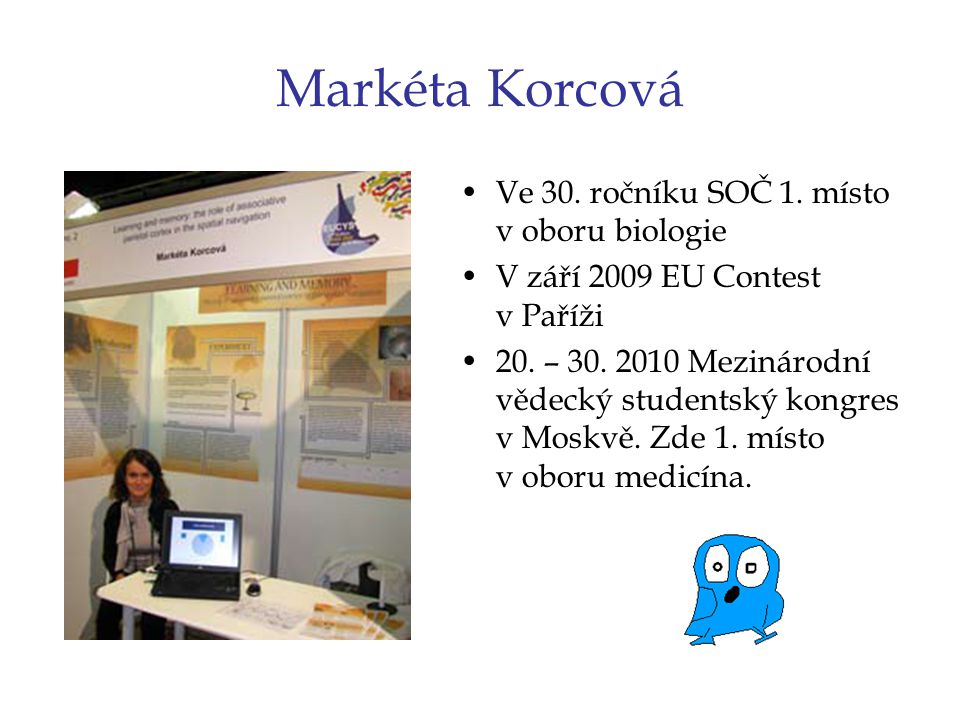 Markéta Korcová Ve 30. ročníku SOČ 1. místo v oboru biologie V září 2009 EU Contest v Paříži 20. – 30. 2010 Mezinárodní vědecký studentský kongres v M