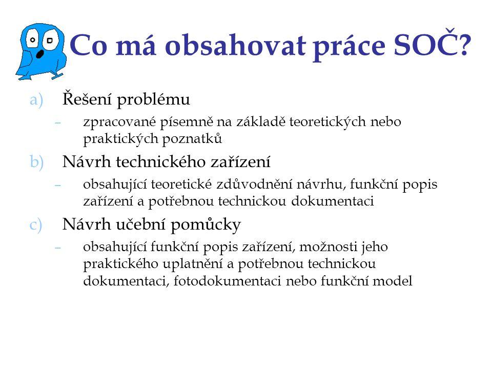 Co má obsahovat práce SOČ? a)Řešení problému –zpracované písemně na základě teoretických nebo praktických poznatků b)Návrh technického zařízení –obsah
