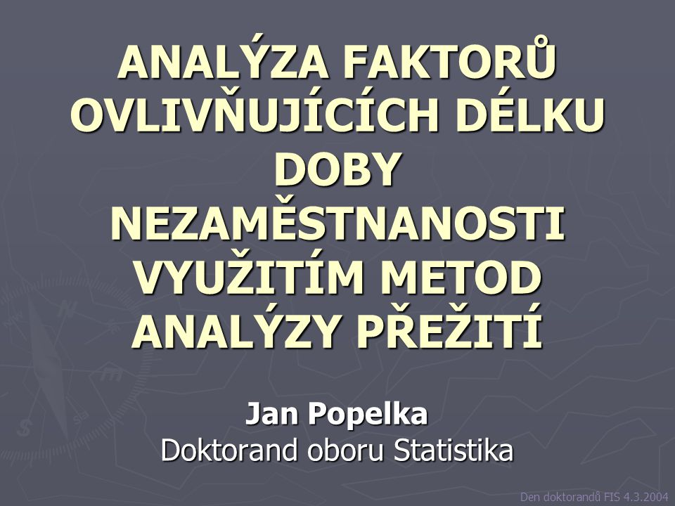 ANALÝZA FAKTORŮ OVLIVŇUJÍCÍCH DÉLKU DOBY NEZAMĚSTNANOSTI VYUŽITÍM METOD ANALÝZY PŘEŽITÍ Jan Popelka Doktorand oboru Statistika Den doktorandů FIS 4.3.2004