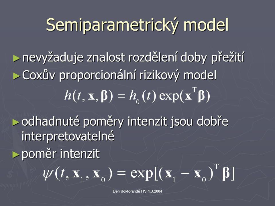 Den doktorandů FIS 4.3.2004 Semiparametrický model ► nevyžaduje znalost rozdělení doby přežití ► Coxův proporcionální rizikový model ► odhadnuté poměry intenzit jsou dobře interpretovatelné ► poměr intenzit