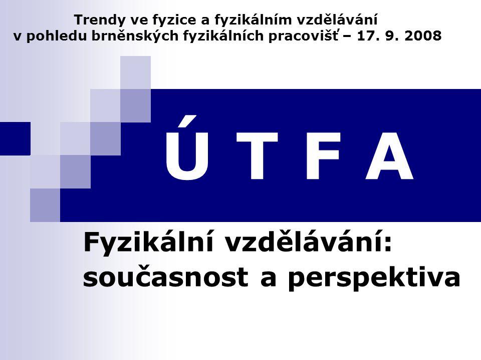 Ú T F A Fyzikální vzdělávání: současnost a perspektiva Trendy ve fyzice a fyzikálním vzdělávání v pohledu brněnských fyzikálních pracovišť – 17.