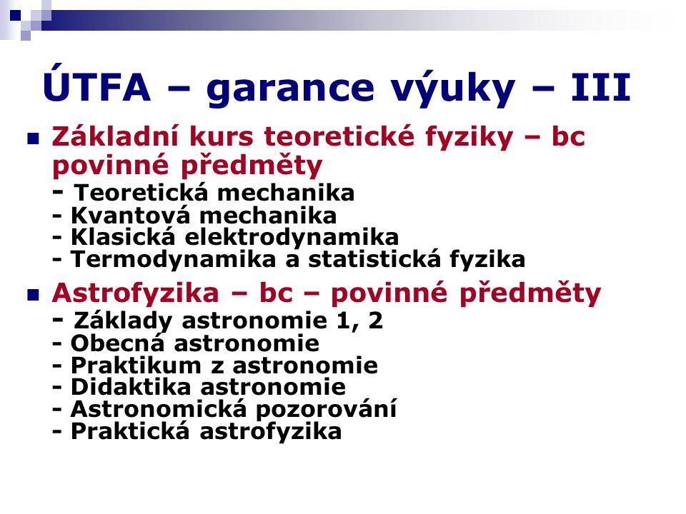 ÚTFA – garance výuky – III Základní kurs teoretické fyziky – bc povinné předměty - Teoretická mechanika - Kvantová mechanika - Klasická elektrodynamika - Termodynamika a statistická fyzika Astrofyzika – bc – povinné předměty - Základy astronomie 1, 2 - Obecná astronomie - Praktikum z astronomie - Didaktika astronomie - Astronomická pozorování - Praktická astrofyzika