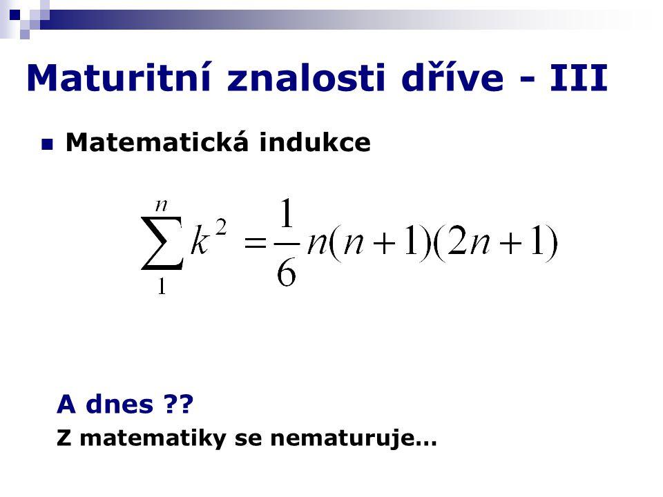Maturitní znalosti dříve - III Matematická indukce A dnes Z matematiky se nematuruje…