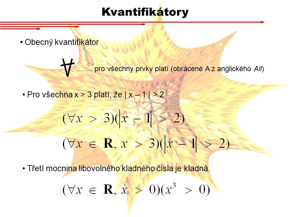 Kvantifikátory Obecný kvantifikátor ……. pro všechny prvky platí (obrácené A z anglického All) Pro všechna x > 3 platí, že | x – 1 | > 2 Třetí mocnina