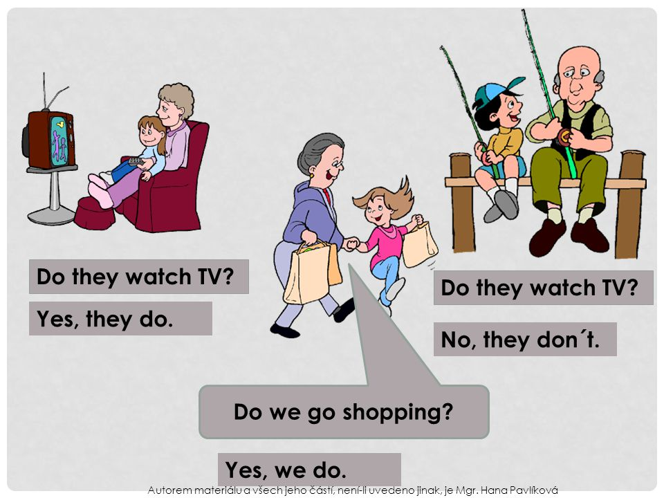 Do we go shopping. Do they watch TV. Yes, they do.