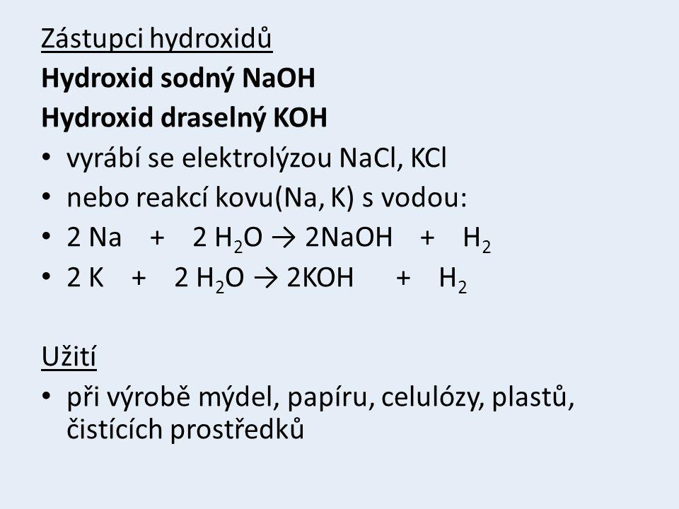 Zástupci hydroxidů Hydroxid sodný NaOH Hydroxid draselný KOH vyrábí se elektrolýzou NaCl, KCl nebo reakcí kovu(Na, K) s vodou: 2 Na + 2 H 2 O → 2NaOH + H 2 2 K + 2 H 2 O → 2KOH + H 2 Užití při výrobě mýdel, papíru, celulózy, plastů, čistících prostředků