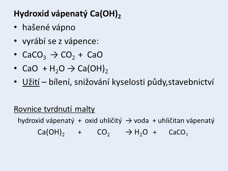 Hydroxid vápenatý Ca(OH) 2 hašené vápno vyrábí se z vápence: CaCO 3 → CO 2 + CaO CaO + H 2 O → Ca(OH) 2 Užití – bílení, snižování kyselosti půdy,stavebnictví Rovnice tvrdnutí malty hydroxid vápenatý + oxid uhličitý → voda + uhličitan vápenatý Ca(OH) 2 + CO 2 → H 2 O + CaCO 3